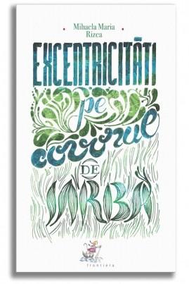 <i>Excentricități pe covorul de iarbă</i> - Mihaela Maria Rizea