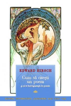 <i>Cum să citeşti un poem şi să te îndrăgosteşti de poezie</i> - Edward Hirsch