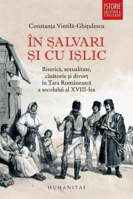 <i>În şalvari şi cu işlic. Biserică, sexualitate, căsătorie şi divorţ în Ţara Românească a secolului al XVIII-lea</i> - Constanța Vintilă-Ghiţulescu