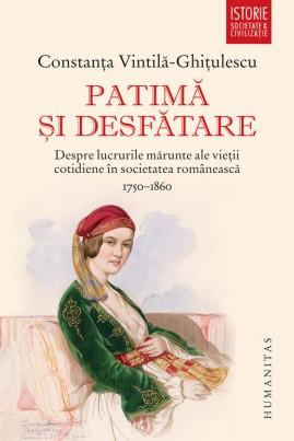 <i>Patimă și desfătare. Despre lucrurile mărunte ale vieții cotidiene în societatea românească (1750–1860)</i> - Constanța Vintilă-Ghiţulescu