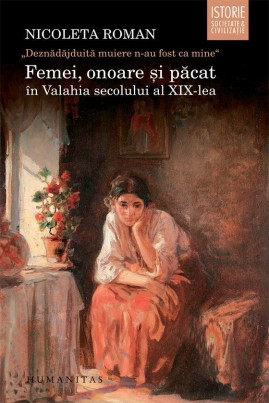 """""""Deznădăjduită muiere n-au fost ca mine"""". Femei, onoare şi păcat în Valahia secolului al XIX-lea"""