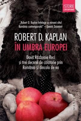 <i>În umbra Europei. Două Războaie Reci şi trei decenii de călătorie prin România şi dincolo de ea</i> - Robert D. Kaplan