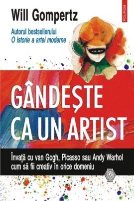 <i>Gândește ca un artist. Învață cu van Gogh, Picasso sau Andy Warhol cum să fii creativ în orice domeniu</i> - Will Gompertz