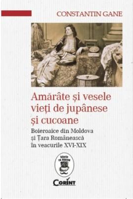 <i>Amărâte şi vesele vieţi de jupânese şi cucoane. Boieroaice din Moldova și Țara Românească în veacurile XVI-XIX</i> - Constantin Gane