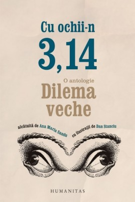 <i>Cu ochii-n 3,14. O antologie Dilema veche</i> - Ana Maria Sandu