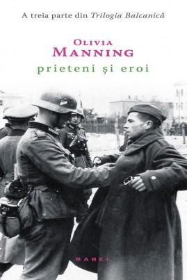 <i>Prieteni și eroi (Trilogia Balcanică, partea a III-a)</i> - Olivia Manning