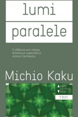 <i>Lumi paralele. O călătorie prin creaţie, dimensiuni superioare şi viitorul cosmosului</i> - Michio Kaku