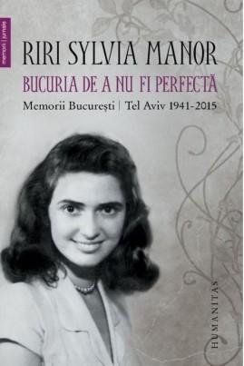 <i>Bucuria de a nu fi perfectă. Memorii. București/Tel Aviv 1941–2015</i> - Riri Sylvia Manor