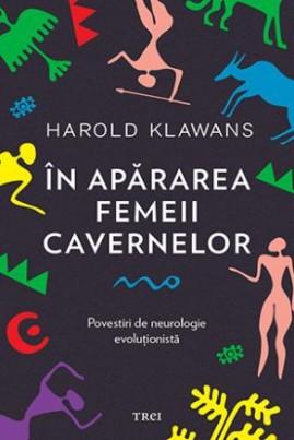 <i>În apărarea femeii cavernelor. Povestiri de neurologie evoluționistă</i> - Harold Klawans