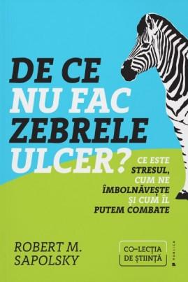 <i>De ce nu fac zebrele ulcer? Ce este stresul, cum ne îmbolnăvește și cum îl putem combate</i> - Robert Sapolsky