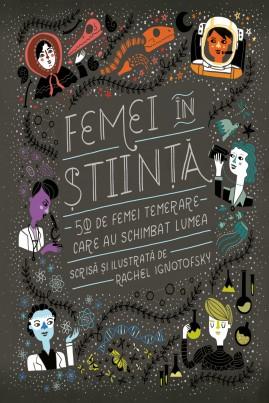 <i>Femei în știință. 50 de femei temerare care au schimbat lumea</i> - Rachel Ignotofsky