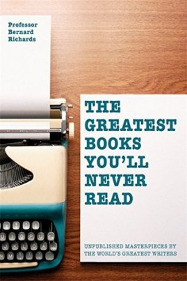<i>The Greatest Books You'll Never Read: Unpublished Masterpieces by The World's Greatest Writers</i> - Bernard Richards