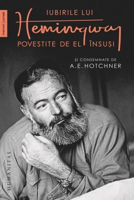 <i>Iubirile lui Hemingway povestite de el însuși și consemnate de A.E. Hotchner</i> - A.E. Hotchner