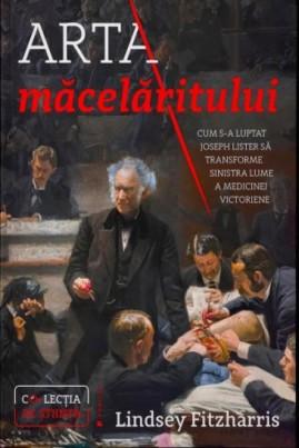 <i>Arta măcelăritului. Cum s-a luptat Joseph Lister să transforme sinistra lume a medicinei victoriene</i> - Lindsey Fitzharris