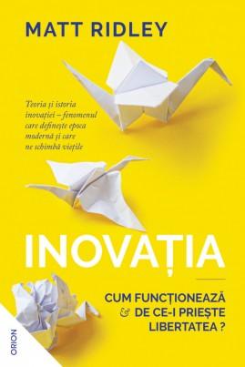 <i>Inovația. Cum funcționează și de ce-i priește libertatea?</i> - Matt Ridley