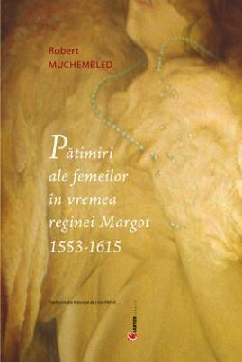 <i>Pătimiri ale femeilor în vremea reginei Margot (1553–1615)</i> - Robert Muchembled