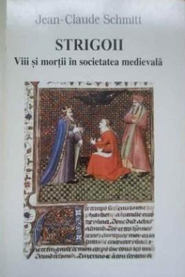 <i>Strigoii: vii și morții în societatea medievală</i> - Jean-Claude Schmitt