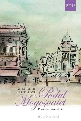 <i>Podul Mogoşoaiei: Povestea unei străzi</i> - Gheorghe Crutzescu
