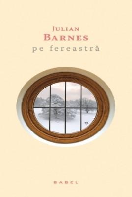 <i>Pe fereastră</i> - Julian Barnes