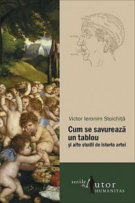 <i>Cum se savurează un tablou și alte studii de istoria artei</i> - Victor Ieronim Stoichiță