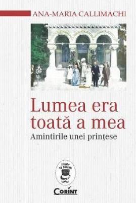 <i>Lumea era toată a mea: Amintirile unei prințese</i> - Ana-Maria Callimachi