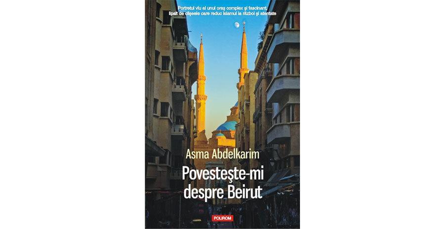 """""""Povesteşte-mi despre Beirut"""", de Asma Abdelkarim (fragmente în avanpremieră)"""