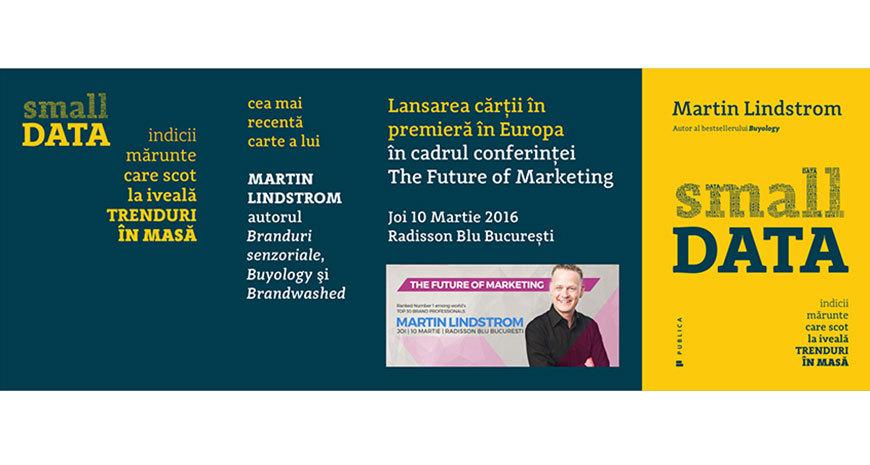 """Eveniment editorial Publica: """"Small DATA"""", de Martin Lindstrom apare concomitent cu ediția în limba engleză"""